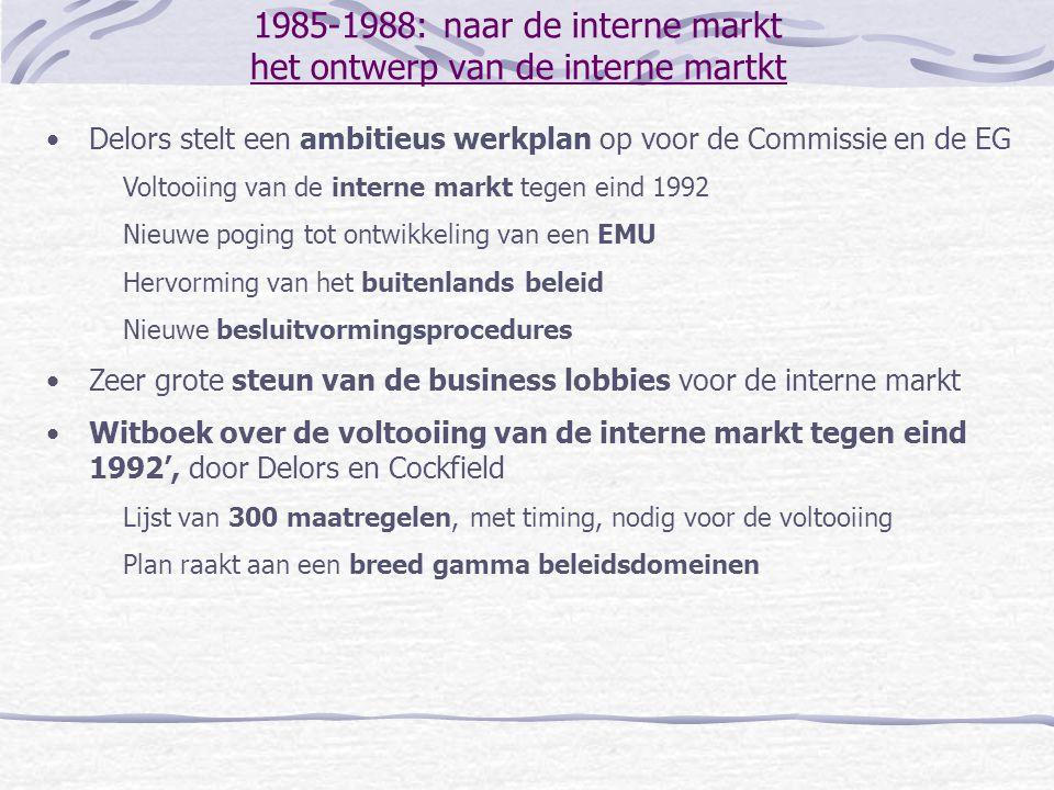 1985-1988: naar de interne markt het ontwerp van de interne martkt Delors stelt een ambitieus werkplan op voor de Commissie en de EG Voltooiing van de
