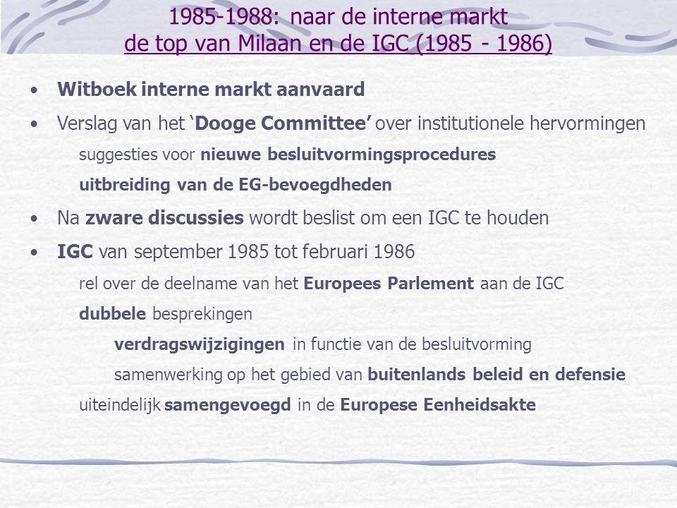 1985-1988: naar de interne markt de top van Milaan en de IGC (1985 - 1986) Witboek interne markt aanvaard Verslag van het 'Dooge Committee' over institutionele hervormingen suggesties voor nieuwe besluitvormingsprocedures uitbreiding van de EG-bevoegdheden Na zware discussies wordt beslist om een IGC te houden IGC van september 1985 tot februari 1986 rel over de deelname van het Europees Parlement aan de IGC dubbele besprekingen verdragswijzigingen in functie van de besluitvorming samenwerking op het gebied van buitenlands beleid en defensie uiteindelijk samengevoegd in de Europese Eenheidsakte