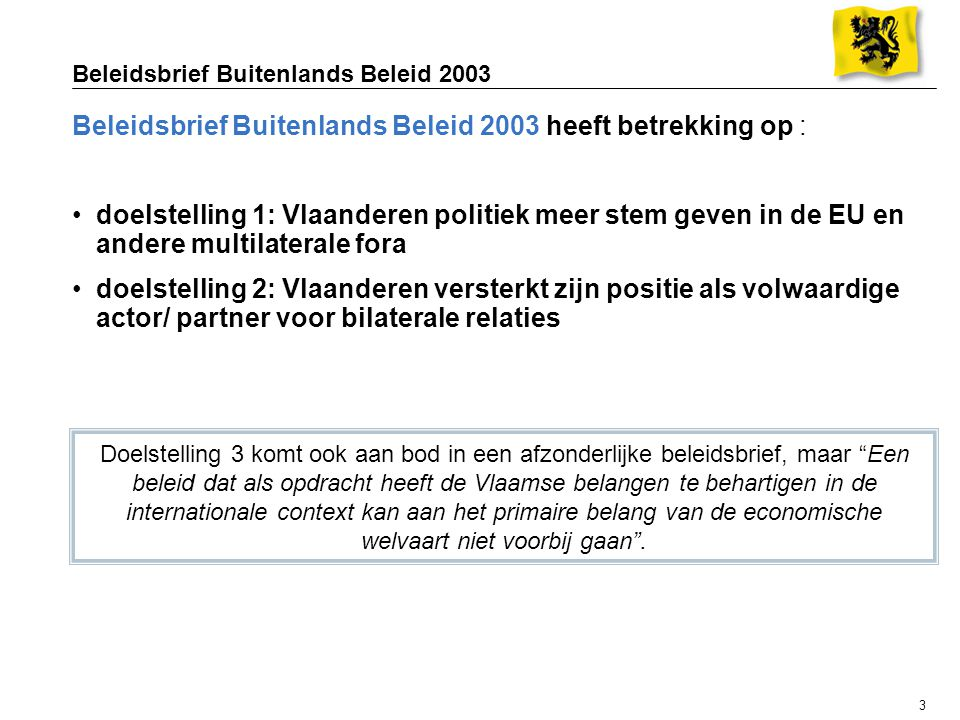 3 Beleidsbrief Buitenlands Beleid 2003 Beleidsbrief Buitenlands Beleid 2003 heeft betrekking op : doelstelling 1: Vlaanderen politiek meer stem geven in de EU en andere multilaterale fora doelstelling 2: Vlaanderen versterkt zijn positie als volwaardige actor/ partner voor bilaterale relaties Doelstelling 3 komt ook aan bod in een afzonderlijke beleidsbrief, maar Een beleid dat als opdracht heeft de Vlaamse belangen te behartigen in de internationale context kan aan het primaire belang van de economische welvaart niet voorbij gaan .