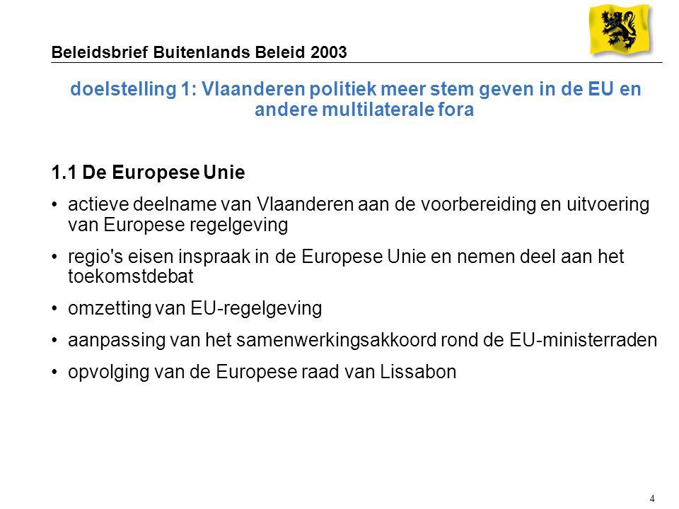 4 Beleidsbrief Buitenlands Beleid 2003 doelstelling 1: Vlaanderen politiek meer stem geven in de EU en andere multilaterale fora 1.1 De Europese Unie actieve deelname van Vlaanderen aan de voorbereiding en uitvoering van Europese regelgeving regio s eisen inspraak in de Europese Unie en nemen deel aan het toekomstdebat omzetting van EU-regelgeving aanpassing van het samenwerkingsakkoord rond de EU-ministerraden opvolging van de Europese raad van Lissabon