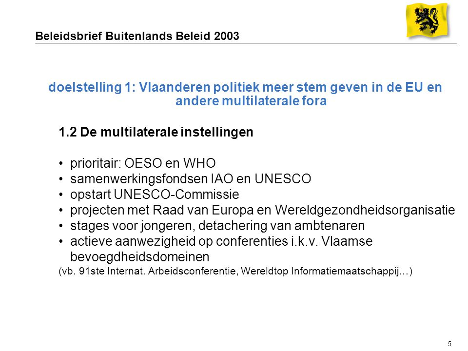 5 Beleidsbrief Buitenlands Beleid 2003 doelstelling 1: Vlaanderen politiek meer stem geven in de EU en andere multilaterale fora 1.2 De multilaterale instellingen prioritair: OESO en WHO samenwerkingsfondsen IAO en UNESCO opstart UNESCO-Commissie projecten met Raad van Europa en Wereldgezondheidsorganisatie stages voor jongeren, detachering van ambtenaren actieve aanwezigheid op conferenties i.k.v.