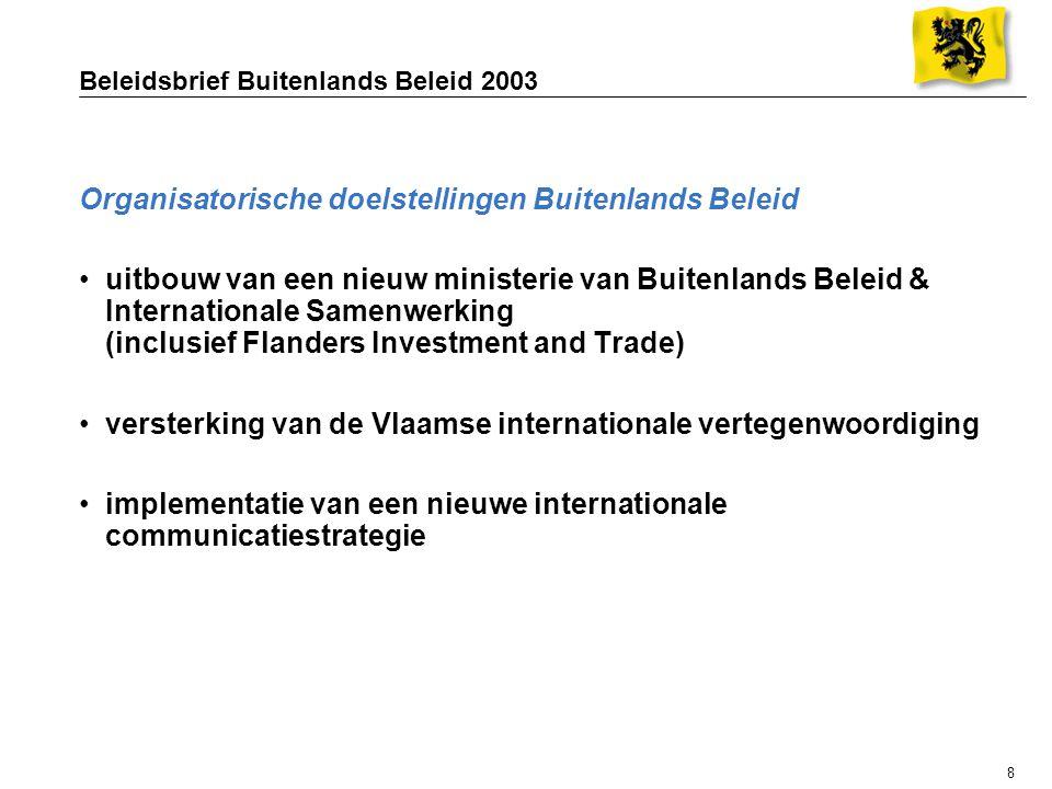 8 Beleidsbrief Buitenlands Beleid 2003 Organisatorische doelstellingen Buitenlands Beleid uitbouw van een nieuw ministerie van Buitenlands Beleid & Internationale Samenwerking (inclusief Flanders Investment and Trade) versterking van de Vlaamse internationale vertegenwoordiging implementatie van een nieuwe internationale communicatiestrategie