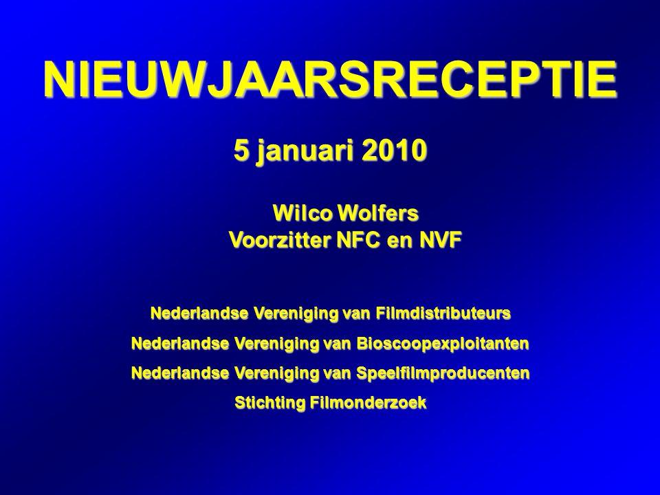 NIEUWJAARSRECEPTIE 5 januari 2010 Wilco Wolfers Voorzitter NFC en NVF Nederlandse Vereniging van Filmdistributeurs Nederlandse Vereniging van Bioscoopexploitanten Nederlandse Vereniging van Speelfilmproducenten Stichting Filmonderzoek