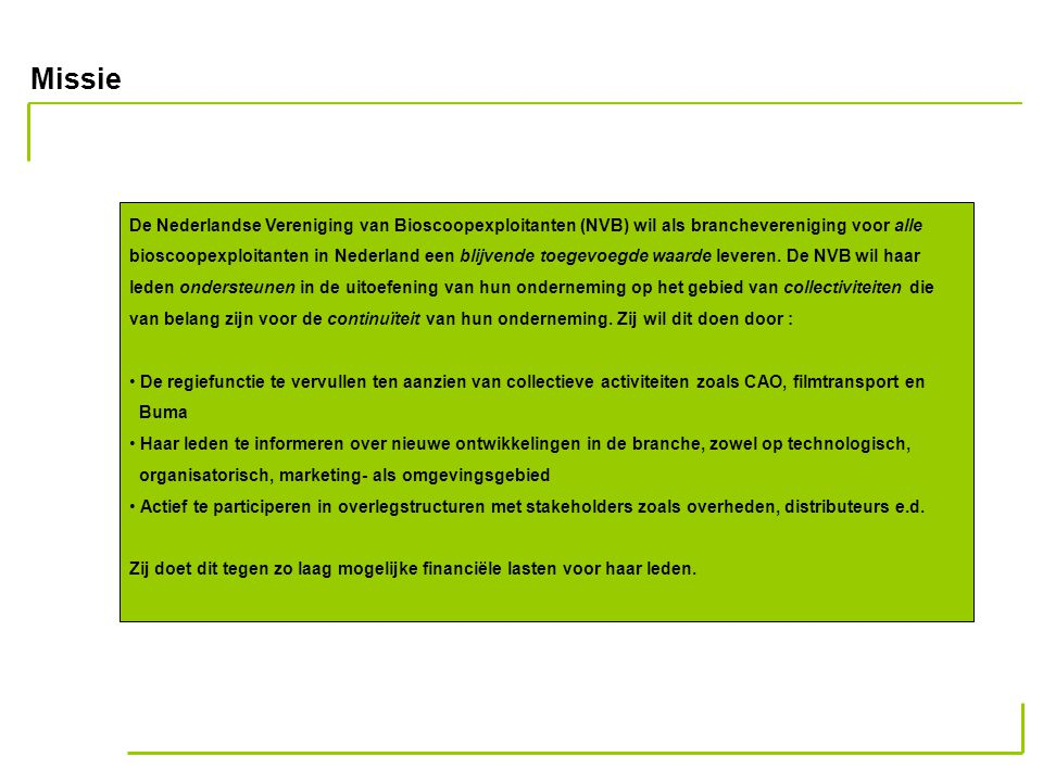 Missie De Nederlandse Vereniging van Bioscoopexploitanten (NVB) wil als branchevereniging voor alle bioscoopexploitanten in Nederland een blijvende toegevoegde waarde leveren.