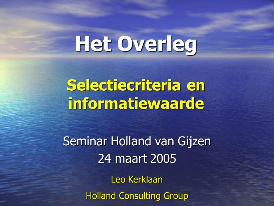 Het Overleg Selectiecriteria en informatiewaarde Seminar Holland van Gijzen 24 maart 2005 Leo Kerklaan Holland Consulting Group