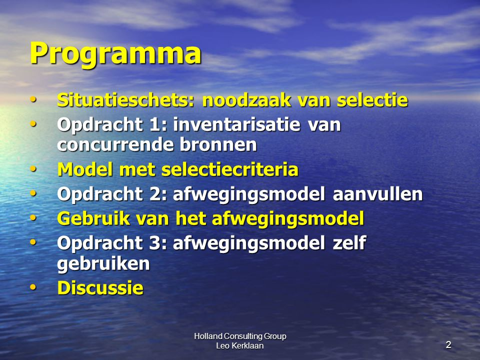 Holland Consulting Group Leo Kerklaan 2 Programma Situatieschets: noodzaak van selectie Situatieschets: noodzaak van selectie Opdracht 1: inventarisatie van concurrende bronnen Opdracht 1: inventarisatie van concurrende bronnen Model met selectiecriteria Model met selectiecriteria Opdracht 2: afwegingsmodel aanvullen Opdracht 2: afwegingsmodel aanvullen Gebruik van het afwegingsmodel Gebruik van het afwegingsmodel Opdracht 3: afwegingsmodel zelf gebruiken Opdracht 3: afwegingsmodel zelf gebruiken Discussie Discussie