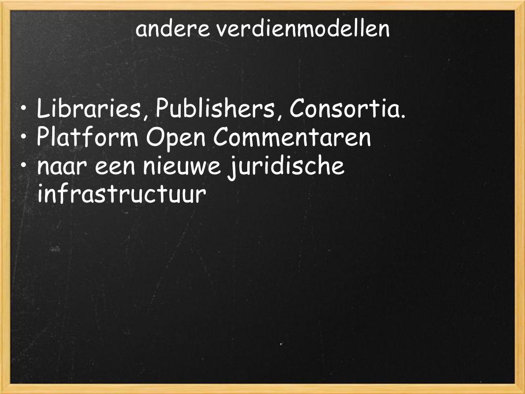 andere verdienmodellen Libraries, Publishers, Consortia. Platform Open Commentaren naar een nieuwe juridische infrastructuur