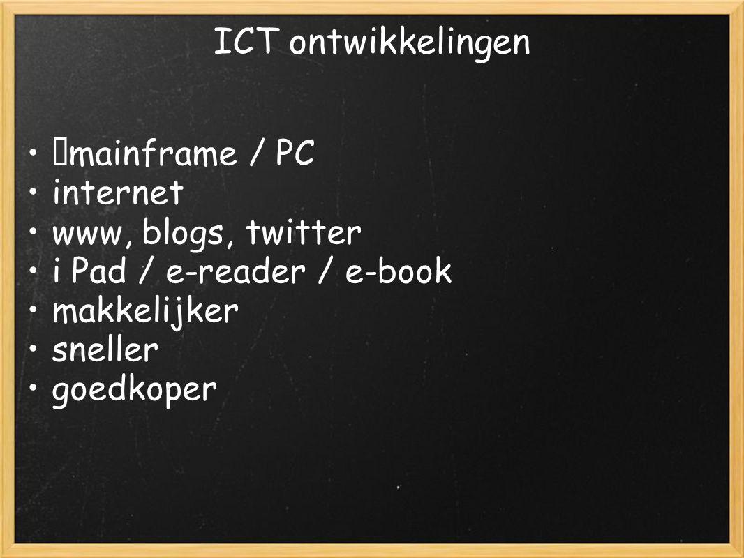 ICT ontwikkelingen mainframe / PC internet www, blogs, twitter i Pad / e-reader / e-book makkelijker sneller goedkoper