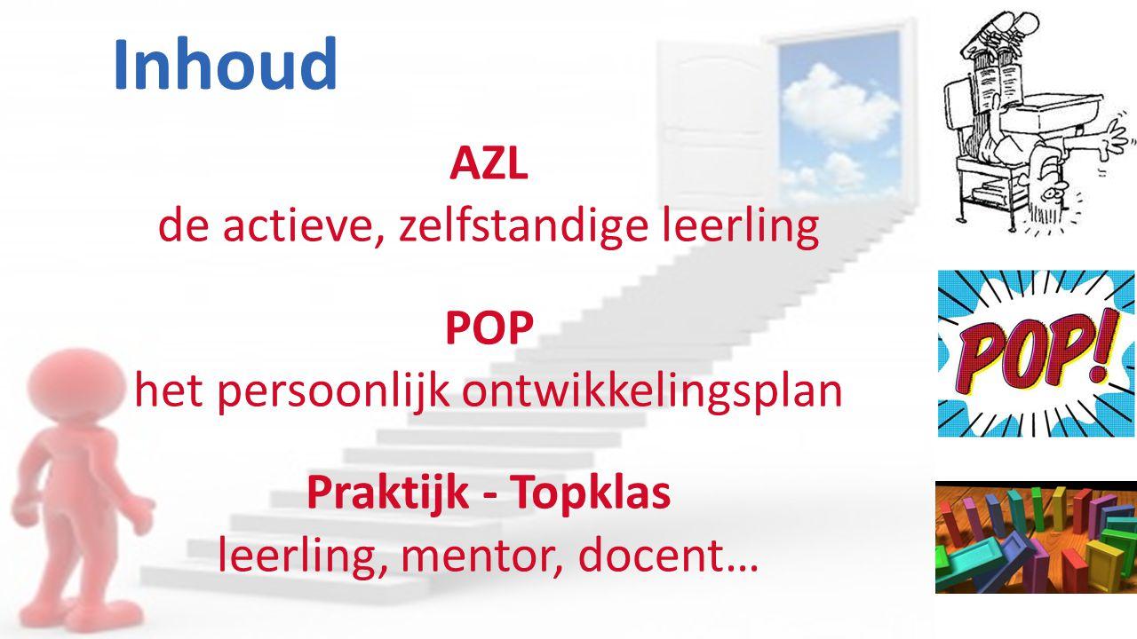 Inhoud AZL de actieve, zelfstandige leerling POP het persoonlijk ontwikkelingsplan Praktijk - Topklas leerling, mentor, docent…