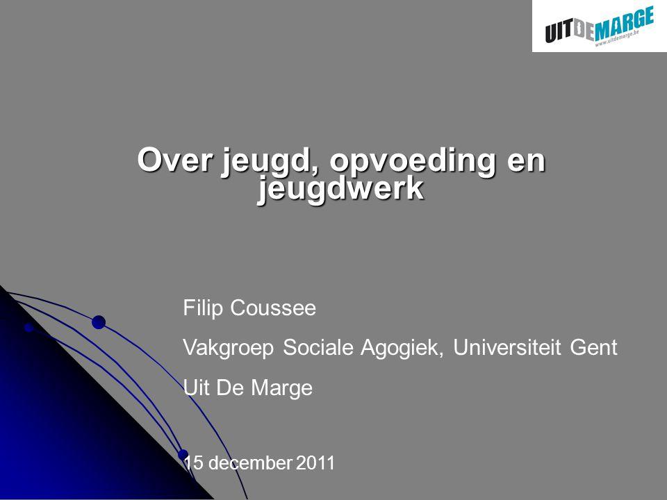 Over jeugd, opvoeding en jeugdwerk Filip Coussee Vakgroep Sociale Agogiek, Universiteit Gent Uit De Marge 15 december 2011