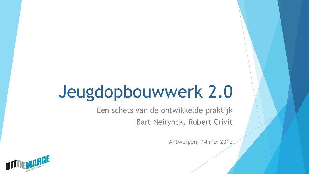 Jeugdopbouwwerk 2.0 Een schets van de ontwikkelde praktijk Bart Neirynck, Robert Crivit Antwerpen, 14 mei 2013