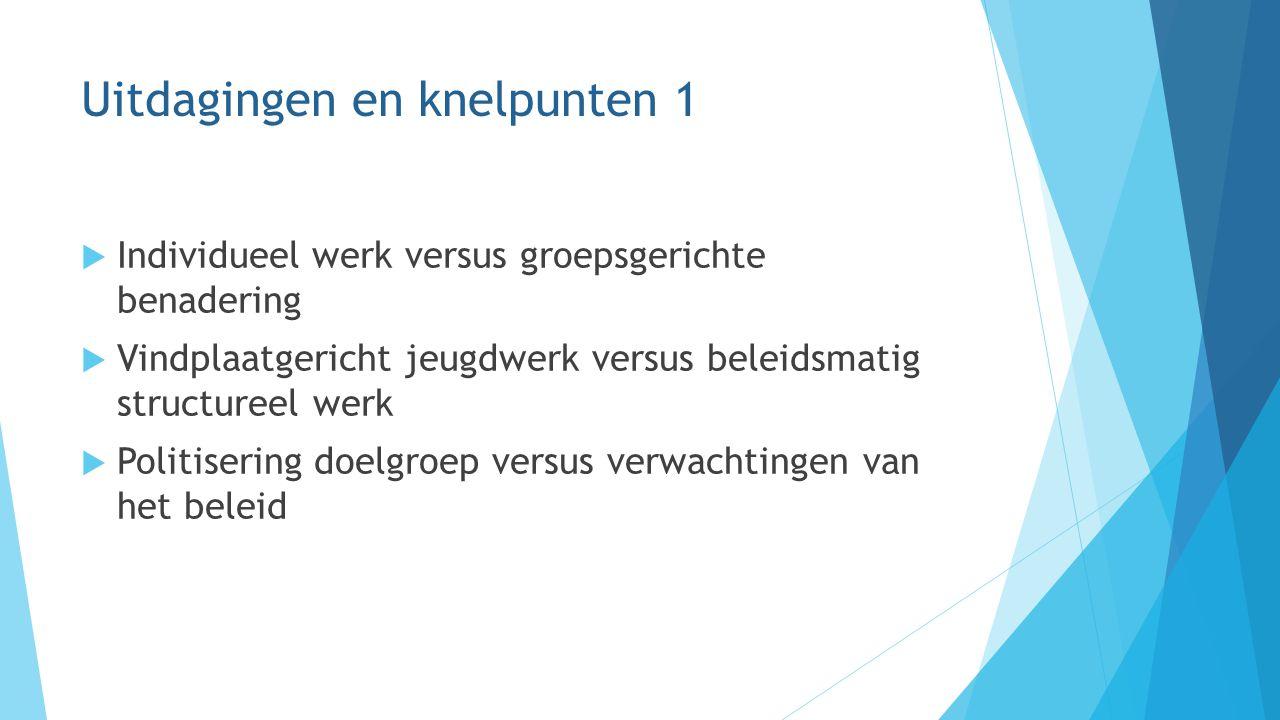 Uitdagingen en knelpunten 1  Individueel werk versus groepsgerichte benadering  Vindplaatgericht jeugdwerk versus beleidsmatig structureel werk  Po