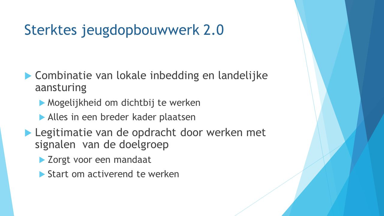 Sterktes jeugdopbouwwerk 2.0  Combinatie van lokale inbedding en landelijke aansturing  Mogelijkheid om dichtbij te werken  Alles in een breder kad