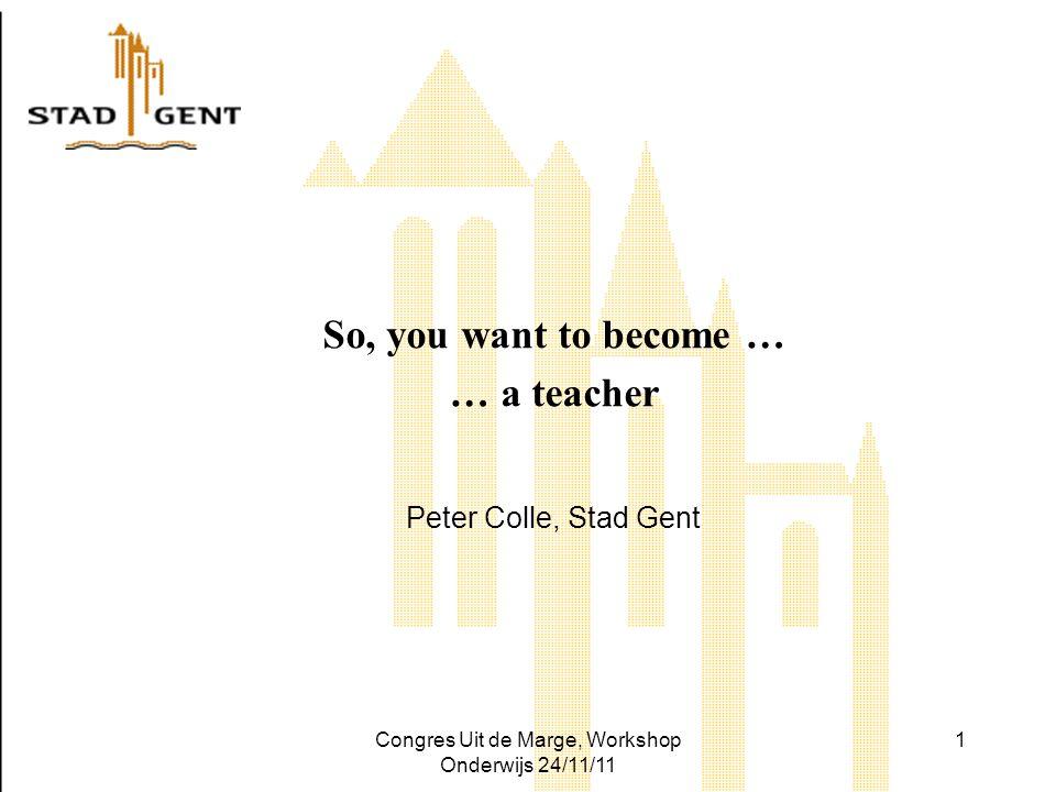 Congres Uit de Marge, Workshop Onderwijs 24/11/11 1 So, you want to become … … a teacher Peter Colle, Stad Gent