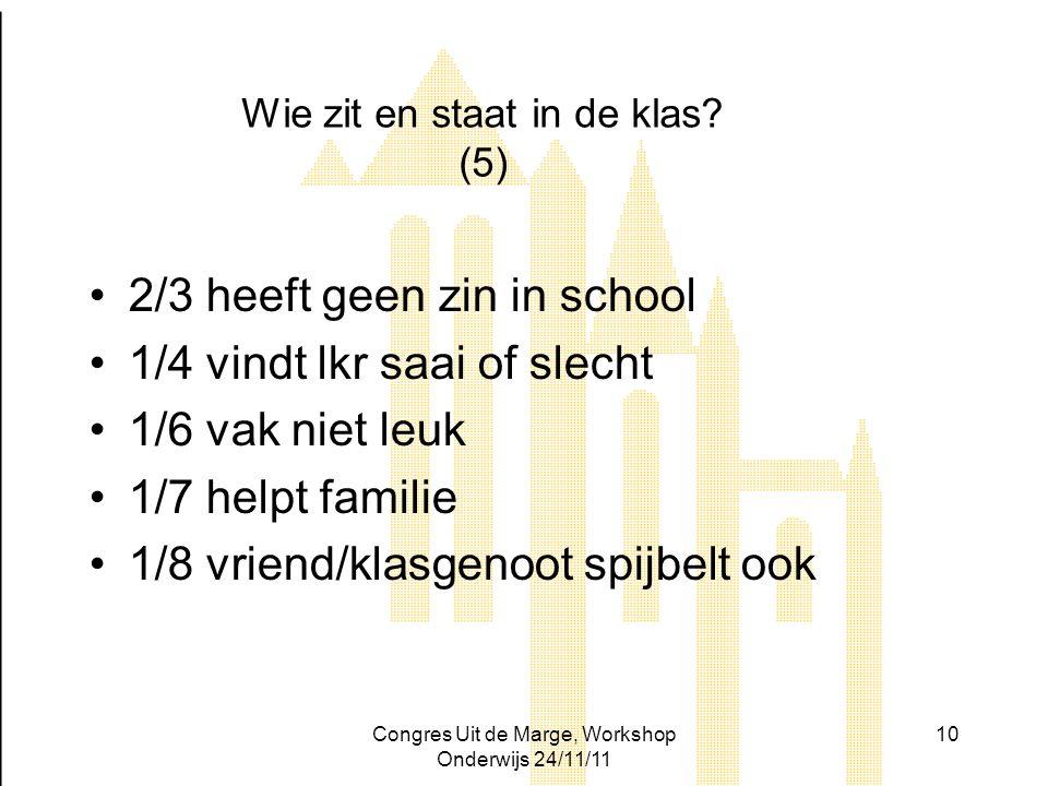 Congres Uit de Marge, Workshop Onderwijs 24/11/11 10 Wie zit en staat in de klas? (5) 2/3 heeft geen zin in school 1/4 vindt lkr saai of slecht 1/6 va