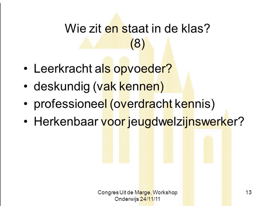 Congres Uit de Marge, Workshop Onderwijs 24/11/11 13 Wie zit en staat in de klas? (8) Leerkracht als opvoeder? deskundig (vak kennen) professioneel (o