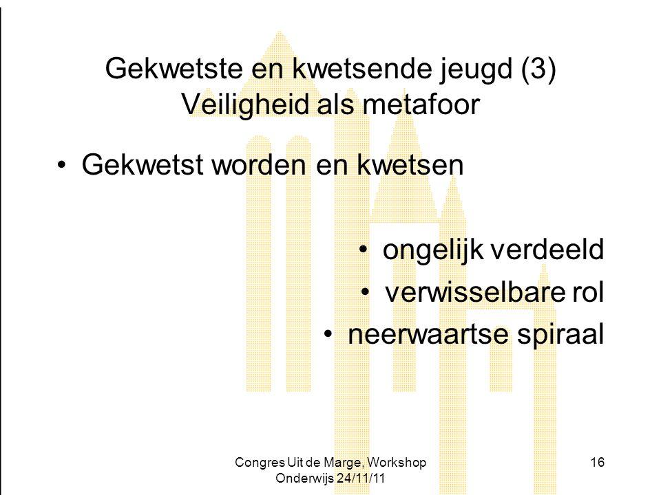 Congres Uit de Marge, Workshop Onderwijs 24/11/11 16 Gekwetste en kwetsende jeugd (3) Veiligheid als metafoor Gekwetst worden en kwetsen ongelijk verd