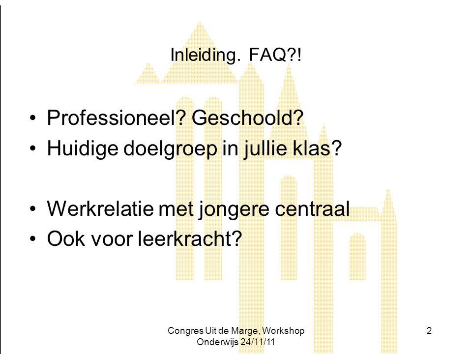 Congres Uit de Marge, Workshop Onderwijs 24/11/11 2 Inleiding. FAQ?! Professioneel? Geschoold? Huidige doelgroep in jullie klas? Werkrelatie met jonge