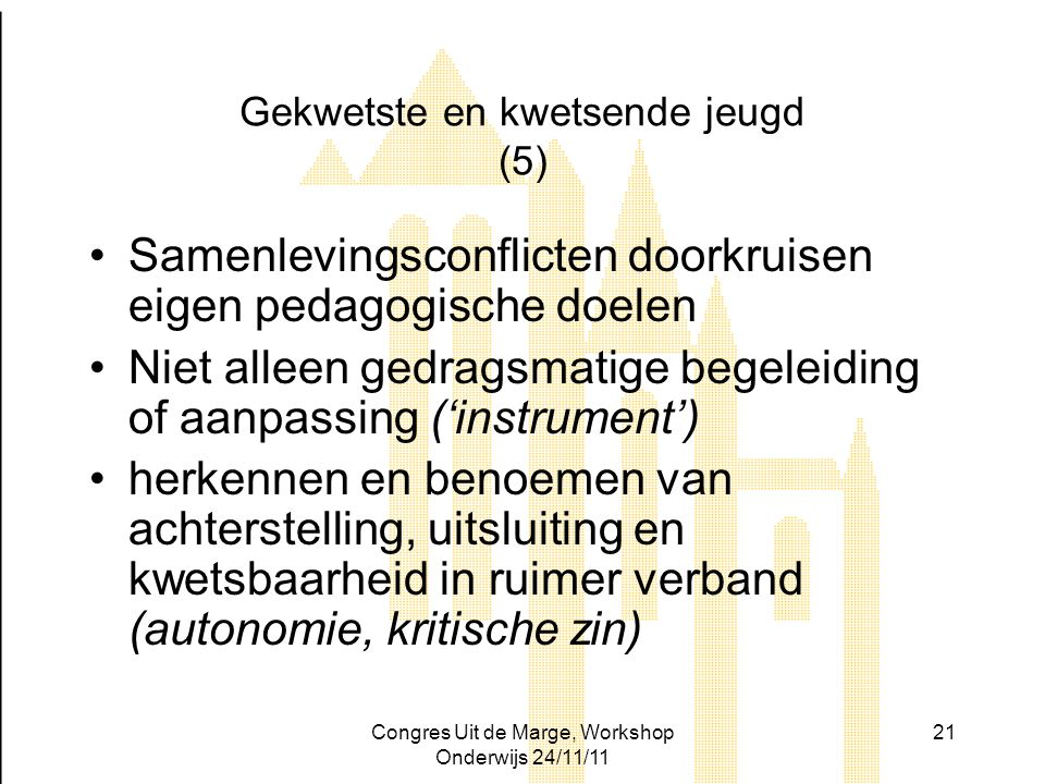 Congres Uit de Marge, Workshop Onderwijs 24/11/11 21 Gekwetste en kwetsende jeugd (5) Samenlevingsconflicten doorkruisen eigen pedagogische doelen Nie
