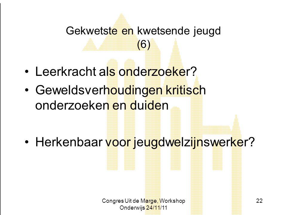 Congres Uit de Marge, Workshop Onderwijs 24/11/11 22 Gekwetste en kwetsende jeugd (6) Leerkracht als onderzoeker? Geweldsverhoudingen kritisch onderzo