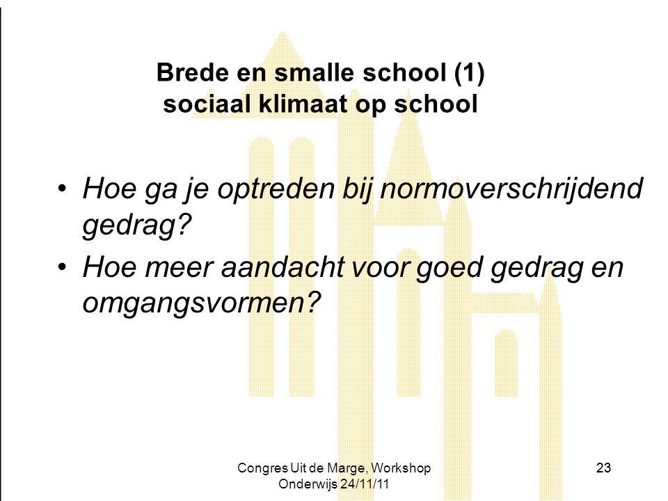 Congres Uit de Marge, Workshop Onderwijs 24/11/11 23 Brede en smalle school (1) sociaal klimaat op school Hoe ga je optreden bij normoverschrijdend ge