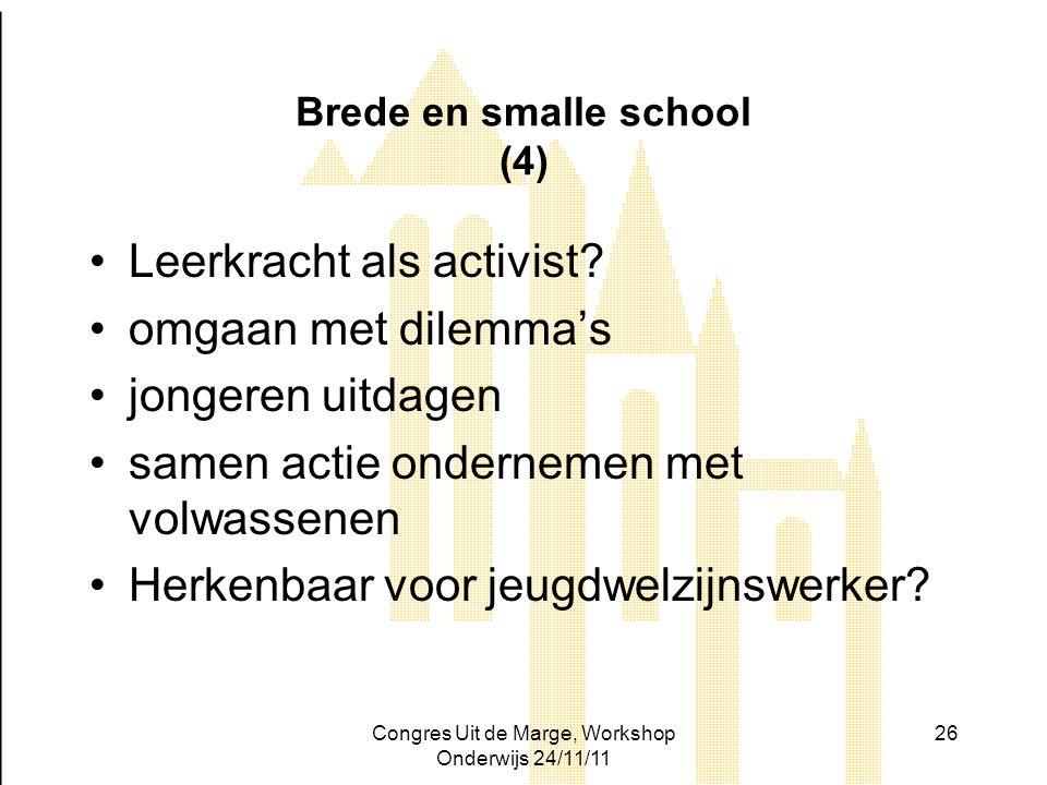 Congres Uit de Marge, Workshop Onderwijs 24/11/11 26 Brede en smalle school (4) Leerkracht als activist? omgaan met dilemma's jongeren uitdagen samen