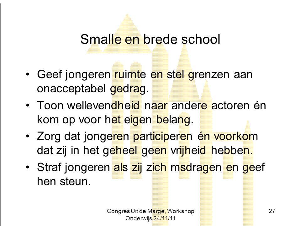 Congres Uit de Marge, Workshop Onderwijs 24/11/11 27 Smalle en brede school Geef jongeren ruimte en stel grenzen aan onacceptabel gedrag. Toon welleve