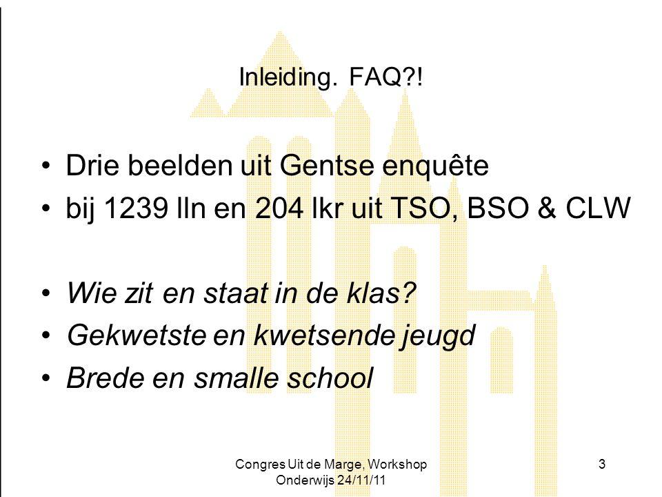 Congres Uit de Marge, Workshop Onderwijs 24/11/11 3 Inleiding. FAQ?! Drie beelden uit Gentse enquête bij 1239 lln en 204 lkr uit TSO, BSO & CLW Wie zi