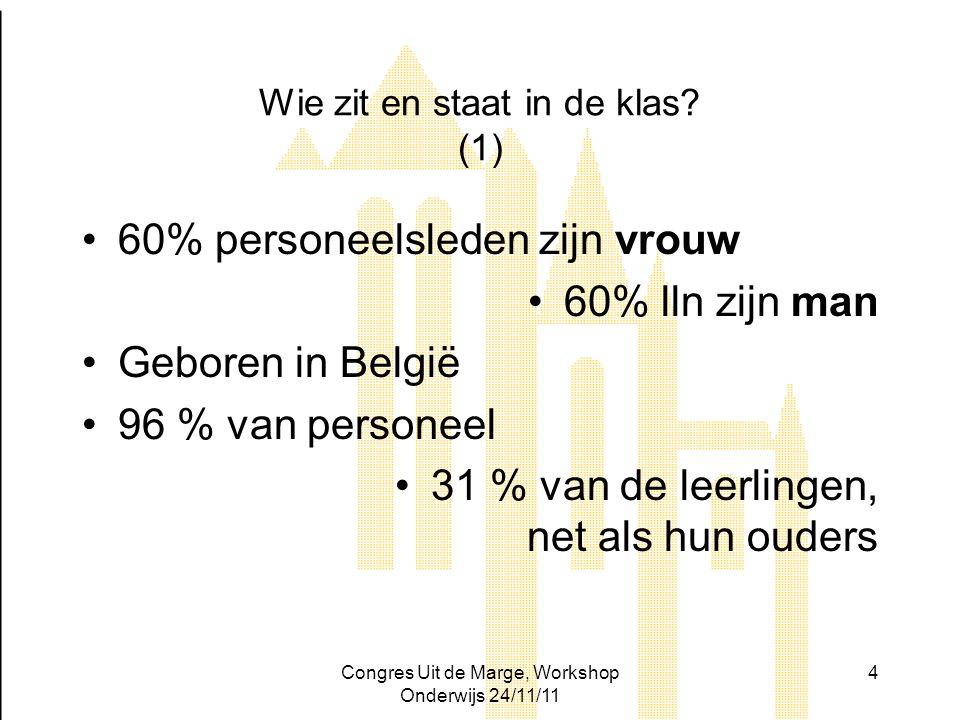 Congres Uit de Marge, Workshop Onderwijs 24/11/11 4 Wie zit en staat in de klas? (1) 60% personeelsleden zijn vrouw 60% lln zijn man Geboren in België