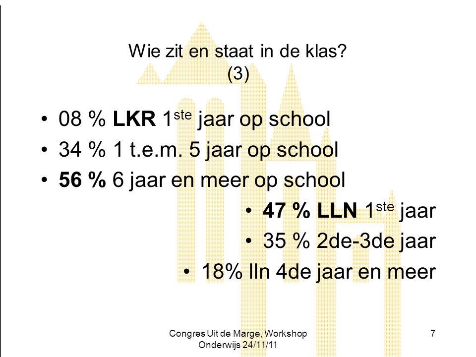 Congres Uit de Marge, Workshop Onderwijs 24/11/11 7 Wie zit en staat in de klas? (3) 08 % LKR 1 ste jaar op school 34 % 1 t.e.m. 5 jaar op school 56 %