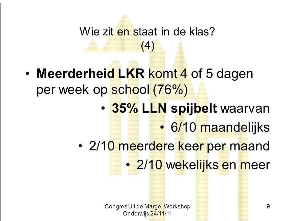 Congres Uit de Marge, Workshop Onderwijs 24/11/11 9 Wie zit en staat in de klas? (4) Meerderheid LKR komt 4 of 5 dagen per week op school (76%) 35% LL