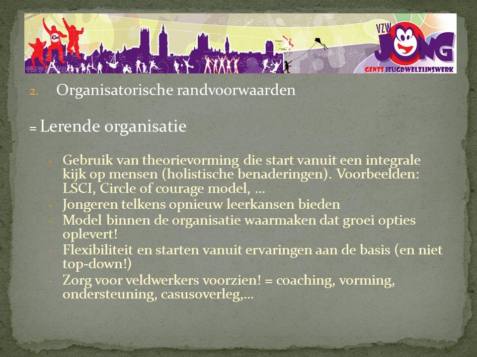2. Organisatorische randvoorwaarden = Lerende organisatie - Gebruik van theorievorming die start vanuit een integrale kijk op mensen (holistische bena