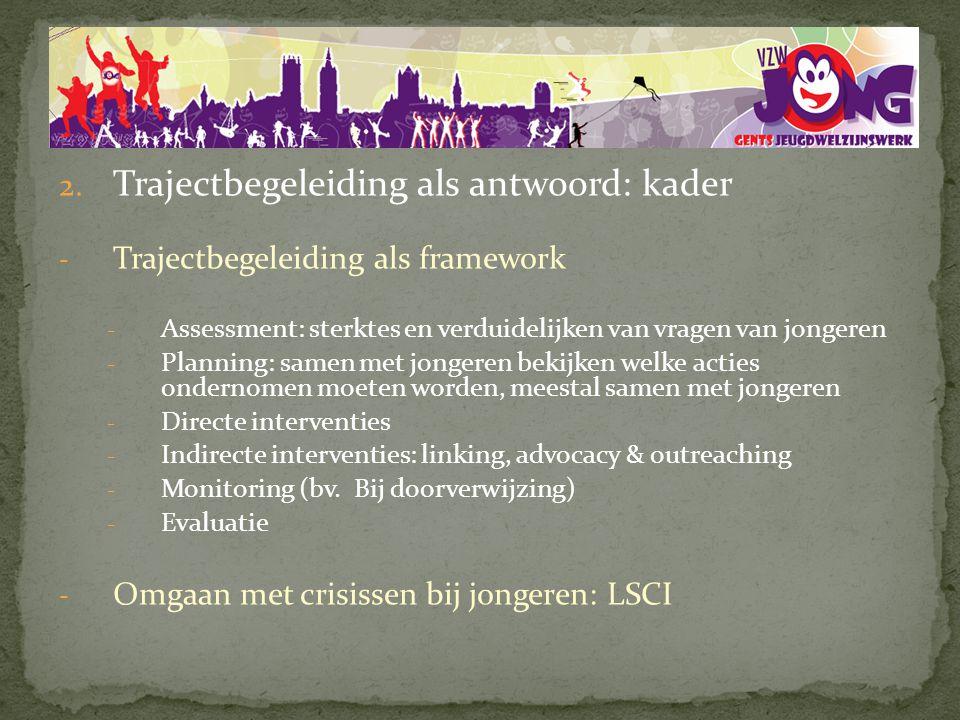 2. Trajectbegeleiding als antwoord: kader - Trajectbegeleiding als framework - Assessment: sterktes en verduidelijken van vragen van jongeren - Planni