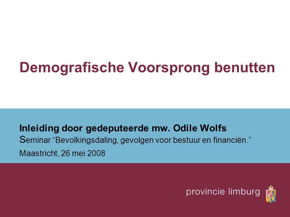 """Demografische Voorsprong benutten Inleiding door gedeputeerde mw. Odile Wolfs S eminar """"Bevolkingsdaling, gevolgen voor bestuur en financiën."""" Maastri"""