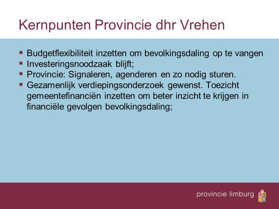 Kernpunten Provincie dhr Vrehen  Budgetflexibiliteit inzetten om bevolkingsdaling op te vangen  Investeringsnoodzaak blijft;  Provincie: Signaleren, agenderen en zo nodig sturen.