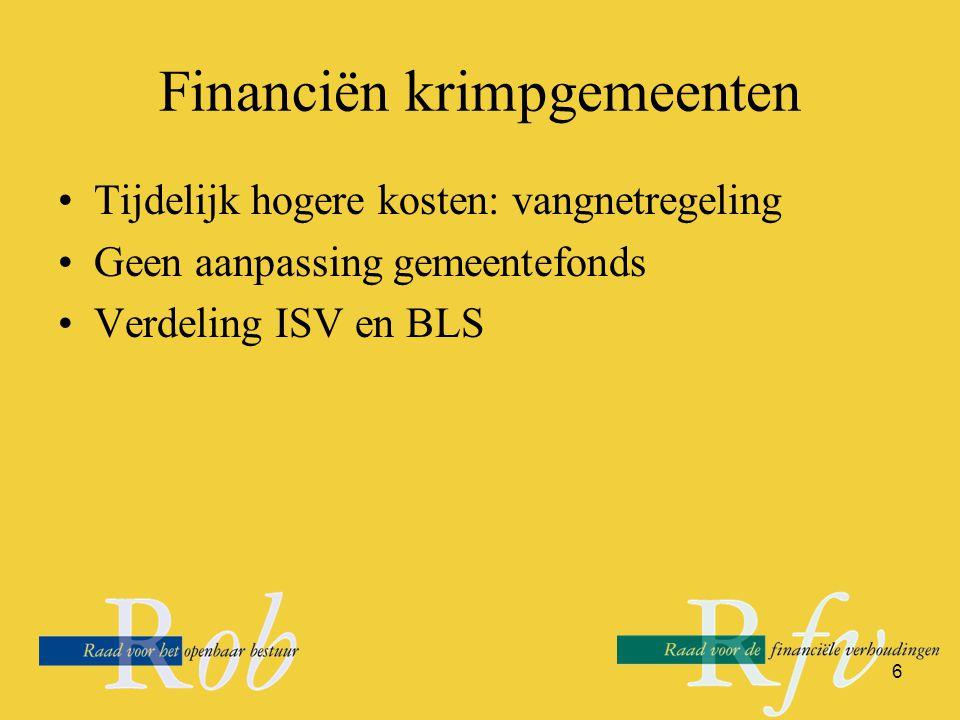 6 Financiën krimpgemeenten Tijdelijk hogere kosten: vangnetregeling Geen aanpassing gemeentefonds Verdeling ISV en BLS