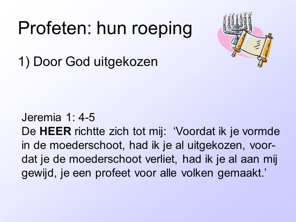 Profeten: hun roeping 1) Door God uitgekozen Jeremia 1: 4-5 De HEER richtte zich tot mij: 'Voordat ik je vormde in de moederschoot, had ik je al uitge