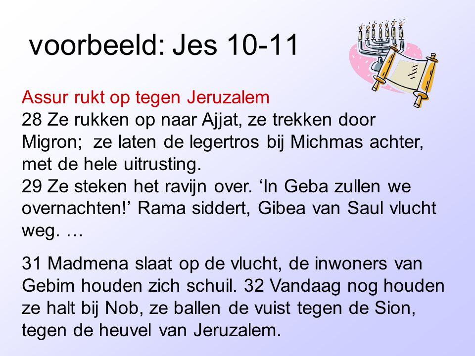 voorbeeld: Jes 10-11 Assur rukt op tegen Jeruzalem 28 Ze rukken op naar Ajjat, ze trekken door Migron; ze laten de legertros bij Michmas achter, met d