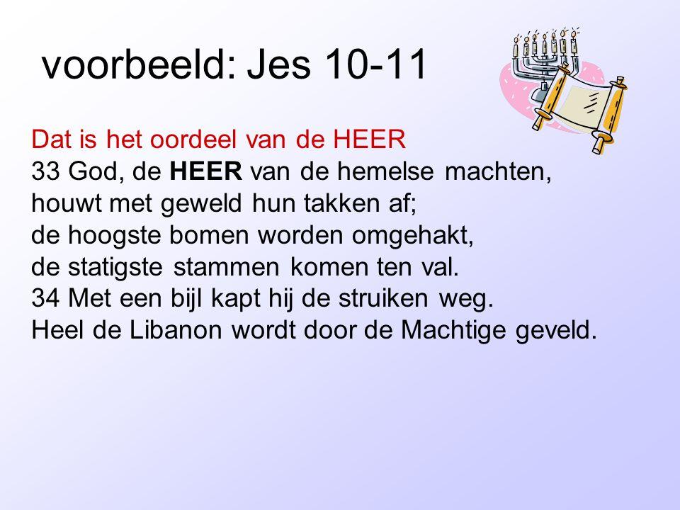 voorbeeld: Jes 10-11 Dat is het oordeel van de HEER 33 God, de HEER van de hemelse machten, houwt met geweld hun takken af; de hoogste bomen worden om