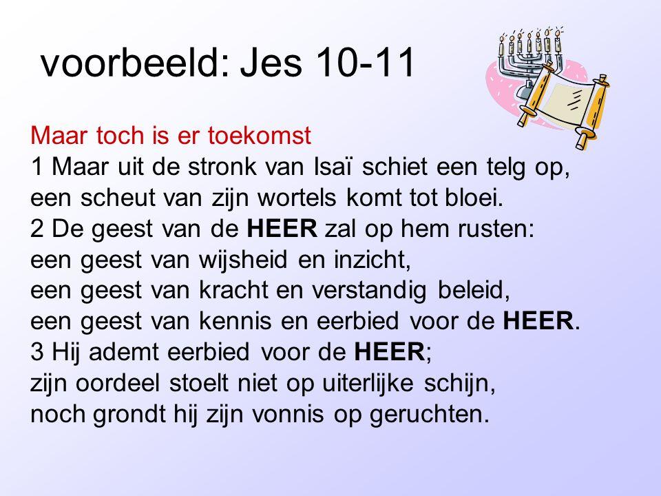 voorbeeld: Jes 10-11 Maar toch is er toekomst 1 Maar uit de stronk van Isaï schiet een telg op, een scheut van zijn wortels komt tot bloei. 2 De geest