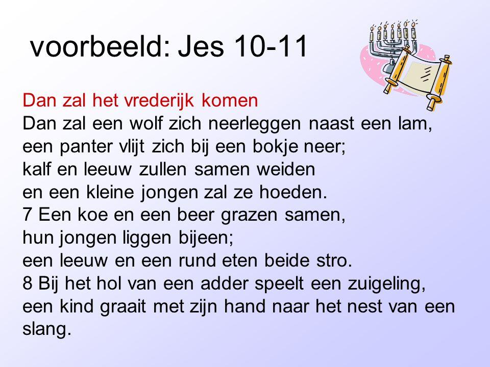 voorbeeld: Jes 10-11 Dan zal het vrederijk komen Dan zal een wolf zich neerleggen naast een lam, een panter vlijt zich bij een bokje neer; kalf en lee
