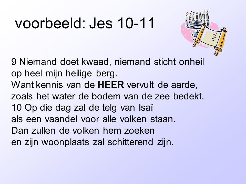voorbeeld: Jes 10-11 9 Niemand doet kwaad, niemand sticht onheil op heel mijn heilige berg. Want kennis van de HEER vervult de aarde, zoals het water