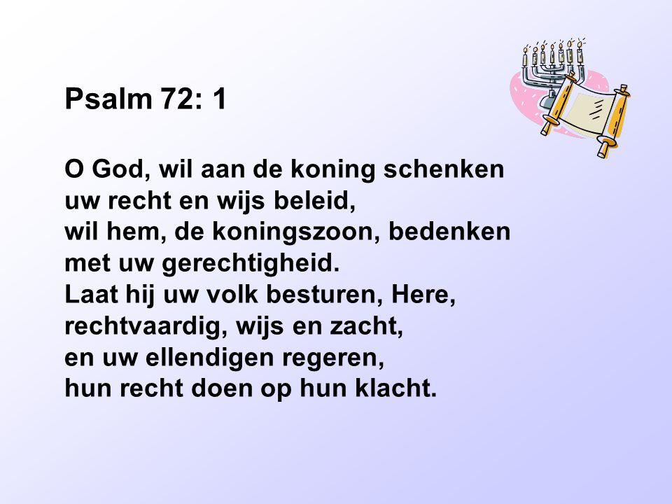 Psalm 72: 1 O God, wil aan de koning schenken uw recht en wijs beleid, wil hem, de koningszoon, bedenken met uw gerechtigheid. Laat hij uw volk bestur