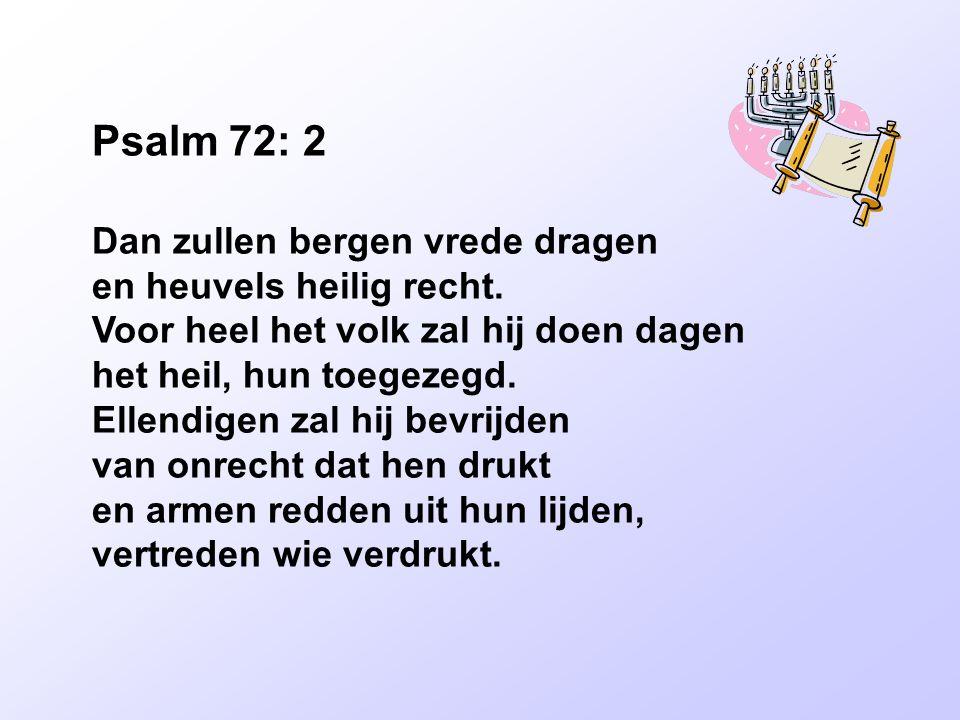 Psalm 72: 2 Dan zullen bergen vrede dragen en heuvels heilig recht. Voor heel het volk zal hij doen dagen het heil, hun toegezegd. Ellendigen zal hij