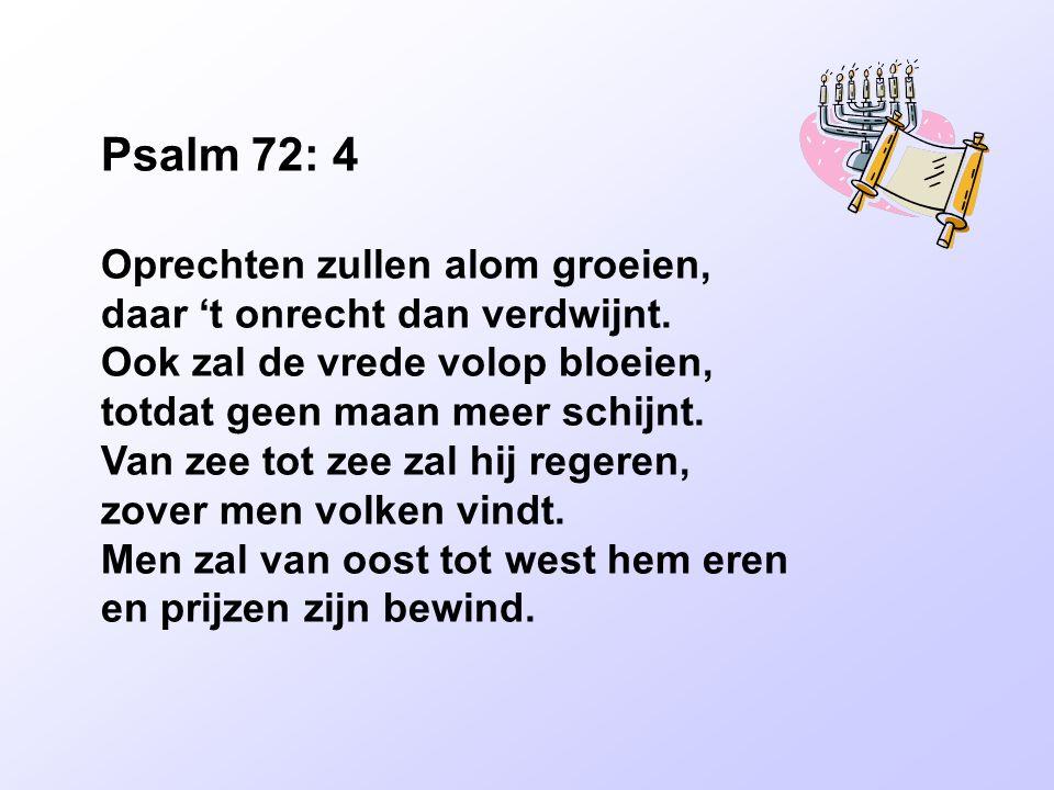 Psalm 72: 4 Oprechten zullen alom groeien, daar 't onrecht dan verdwijnt. Ook zal de vrede volop bloeien, totdat geen maan meer schijnt. Van zee tot z