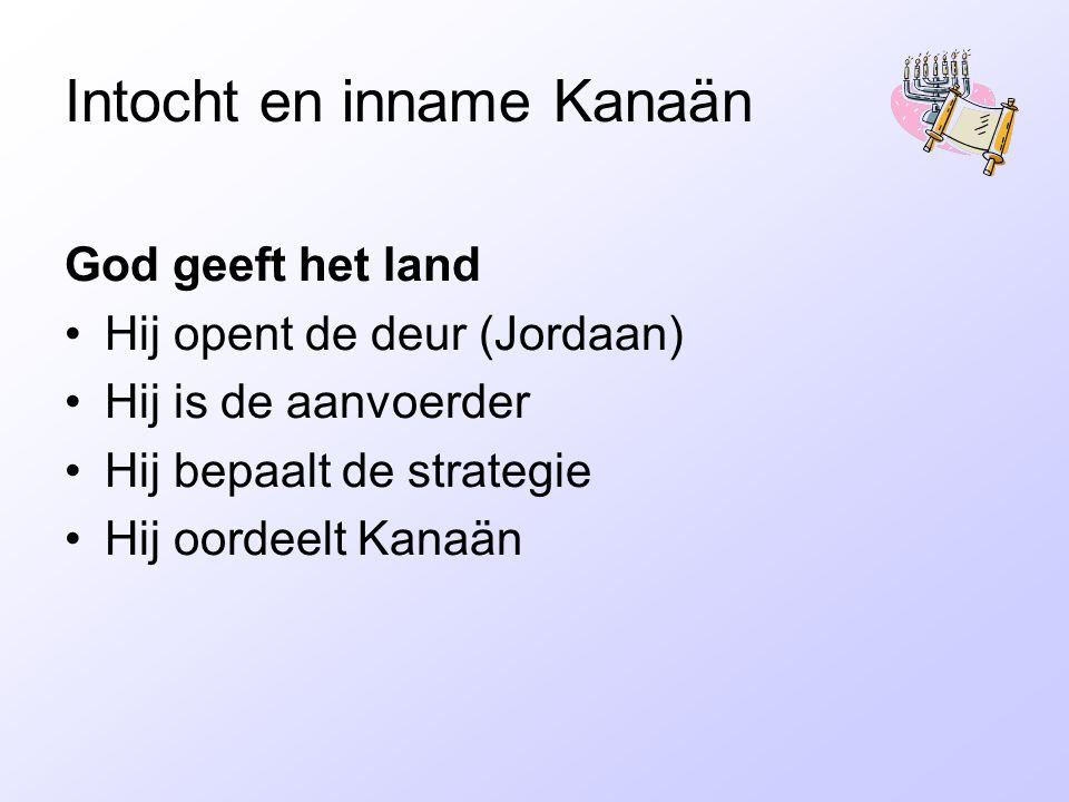 Intocht en inname Kanaän God geeft het land Hij opent de deur (Jordaan) Hij is de aanvoerder Hij bepaalt de strategie Hij oordeelt Kanaän