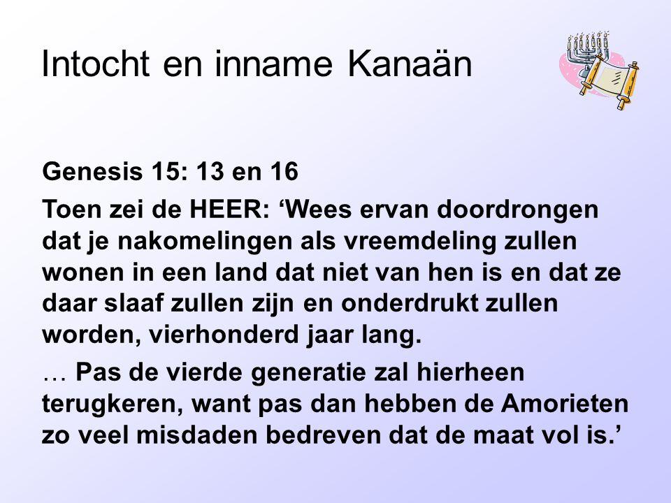 Intocht en inname Kanaän Genesis 15: 13 en 16 Toen zei de HEER: 'Wees ervan doordrongen dat je nakomelingen als vreemdeling zullen wonen in een land dat niet van hen is en dat ze daar slaaf zullen zijn en onderdrukt zullen worden, vierhonderd jaar lang.