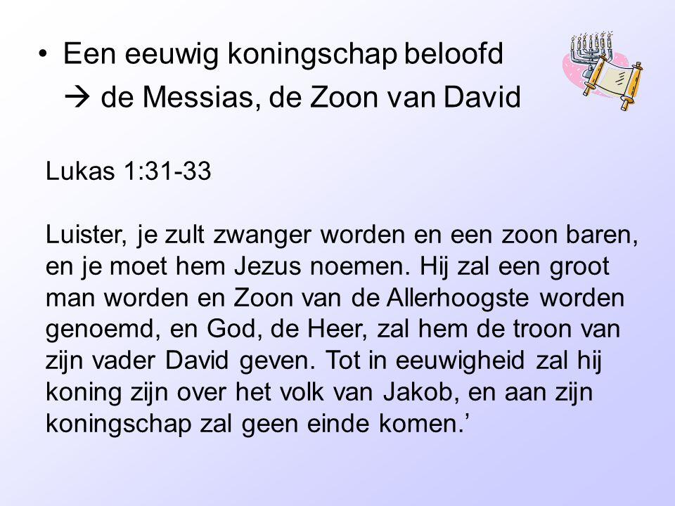 Een eeuwig koningschap beloofd  de Messias, de Zoon van David Lukas 1:31-33 Luister, je zult zwanger worden en een zoon baren, en je moet hem Jezus noemen.