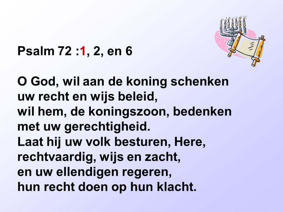 Psalm 72 :1, 2, en 6 O God, wil aan de koning schenken uw recht en wijs beleid, wil hem, de koningszoon, bedenken met uw gerechtigheid. Laat hij uw vo