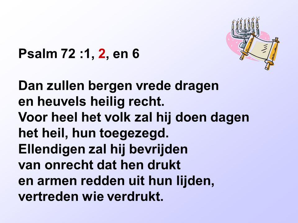 Psalm 72 :1, 2, en 6 Dan zullen bergen vrede dragen en heuvels heilig recht. Voor heel het volk zal hij doen dagen het heil, hun toegezegd. Ellendigen